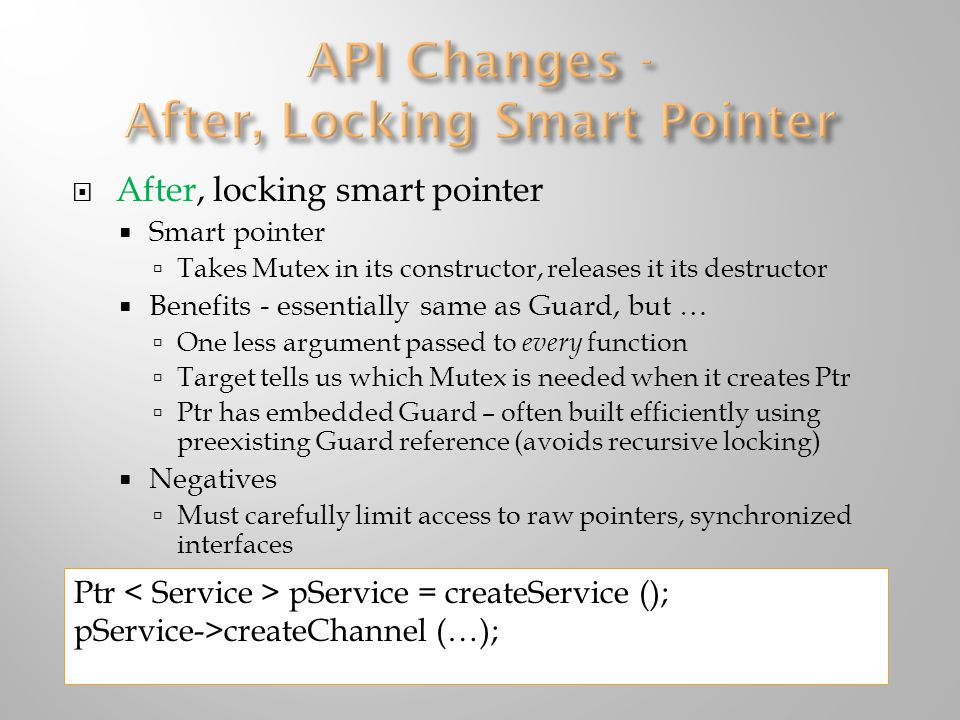  After, locking smart pointer  Smart pointer  Takes Mutex in its constructor, releases it its destructor  Benefits - essentially same as Guard, but …  One less argument passed to every function  Target tells us which Mutex is needed when it creates Ptr  Ptr has embedded Guard – often built efficiently using preexisting Guard reference (avoids recursive locking)  Negatives  Must carefully limit access to raw pointers, synchronized interfaces Ptr pService = createService (); pService->createChannel (…);