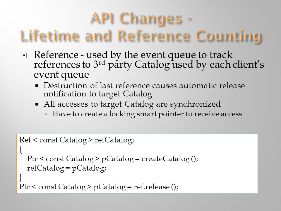  Reference - used by the event queue to track references to 3 rd party Catalog used by each client's event queue  Destruction of last reference causes automatic release notification to target Catalog  All accesses to target Catalog are synchronized  Have to create a locking smart pointer to receive access Ref refCatalog; { Ptr pCatalog = createCatalog (); refCatalog = pCatalog; } Ptr pCatalog = ref.release ();