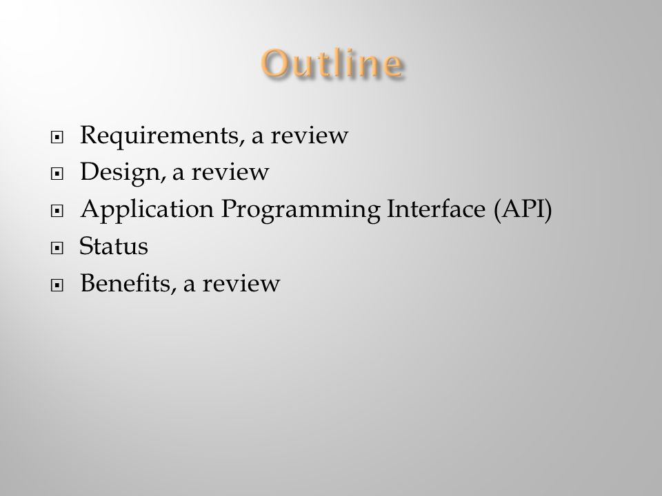  Requirements, a review  Design, a review  Application Programming Interface (API)  Status  Benefits, a review