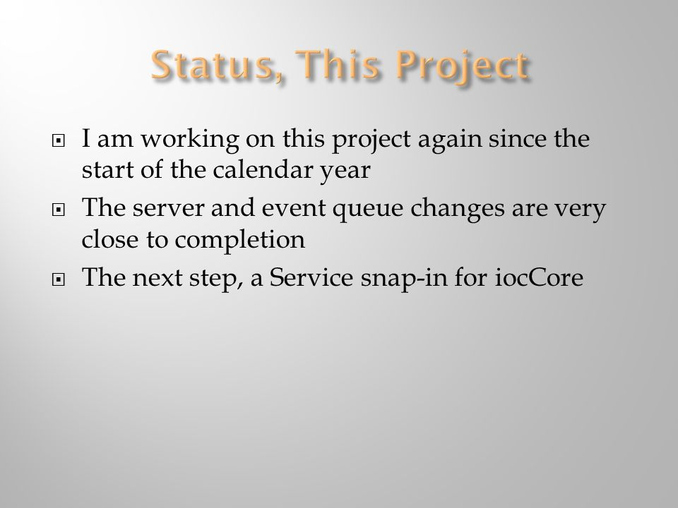  I am working on this project again since the start of the calendar year  The server and event queue changes are very close to completion  The next step, a Service snap-in for iocCore