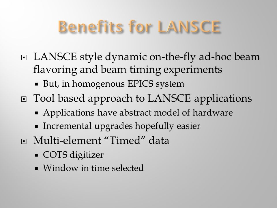  LANSCE style dynamic on-the-fly ad-hoc beam flavoring and beam timing experiments  But, in homogenous EPICS system  Tool based approach to LANSCE applications  Applications have abstract model of hardware  Incremental upgrades hopefully easier  Multi-element Timed data  COTS digitizer  Window in time selected