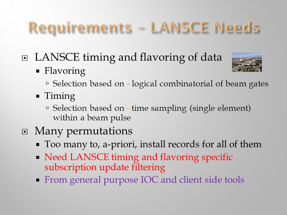  LANSCE timing and flavoring of data  Flavoring  Selection based on - logical combinatorial of beam gates  Timing  Selection based on - time sampling (single element) within a beam pulse  Many permutations  Too many to, a-priori, install records for all of them  Need LANSCE timing and flavoring specific subscription update filtering  From general purpose IOC and client side tools