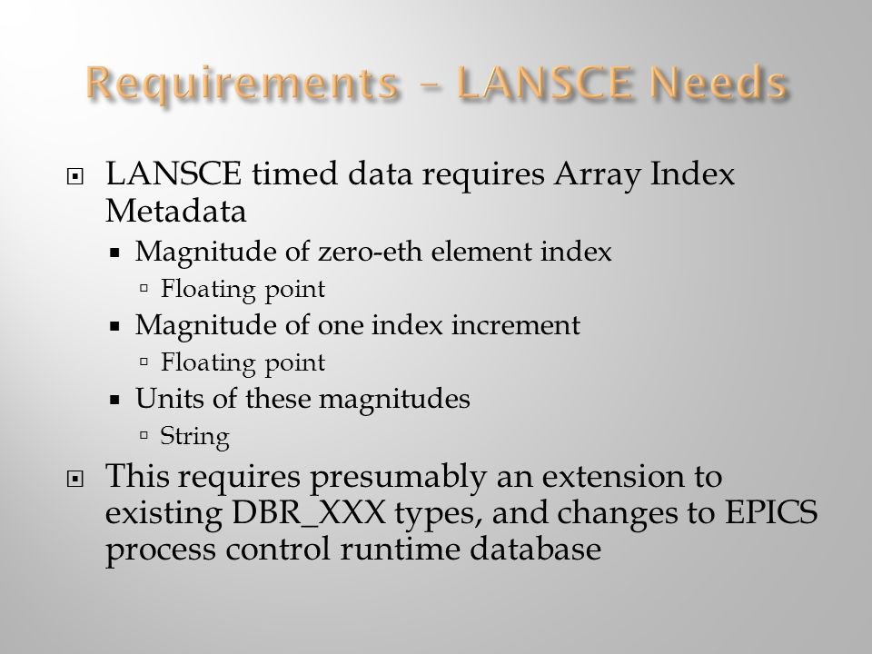  LANSCE timed data requires Array Index Metadata  Magnitude of zero-eth element index  Floating point  Magnitude of one index increment  Floating point  Units of these magnitudes  String  This requires presumably an extension to existing DBR_XXX types, and changes to EPICS process control runtime database