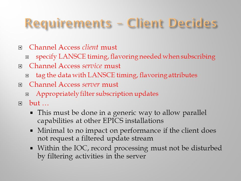  Channel Access client must  specify LANSCE timing, flavoring needed when subscribing  Channel Access service must  tag the data with LANSCE timing, flavoring attributes  Channel Access server must  Appropriately filter subscription updates  but …  This must be done in a generic way to allow parallel capabilities at other EPICS installations  Minimal to no impact on performance if the client does not request a filtered update stream  Within the IOC, record processing must not be disturbed by filtering activities in the server