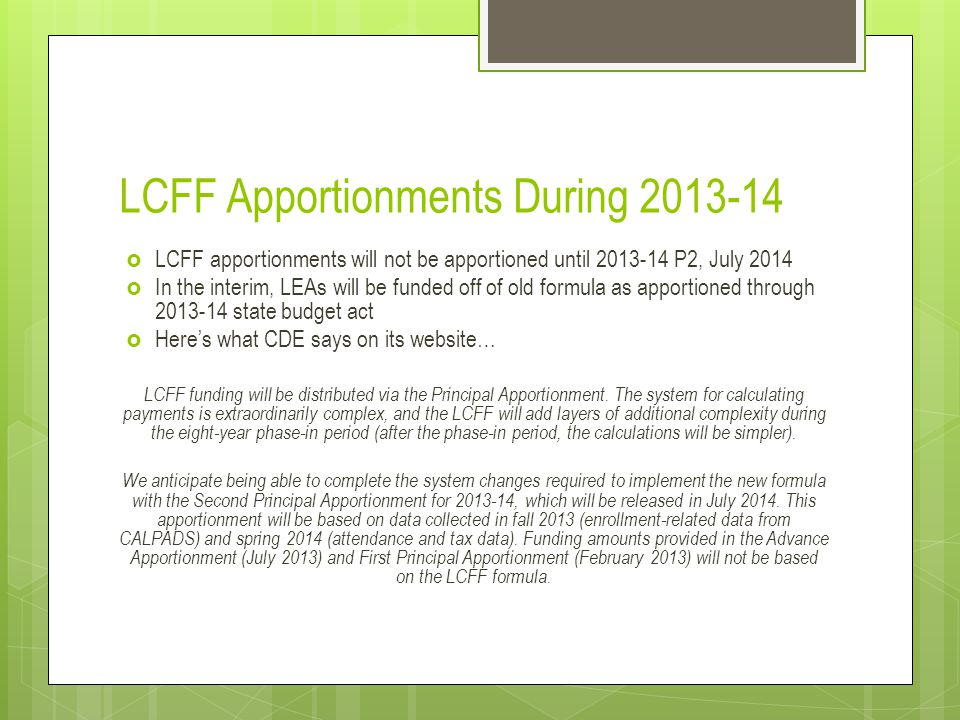 LCFF Apportionments During 2013-14  LCFF apportionments will not be apportioned until 2013-14 P2, July 2014  In the interim, LEAs will be funded off of old formula as apportioned through 2013-14 state budget act  Here's what CDE says on its website… LCFF funding will be distributed via the Principal Apportionment.