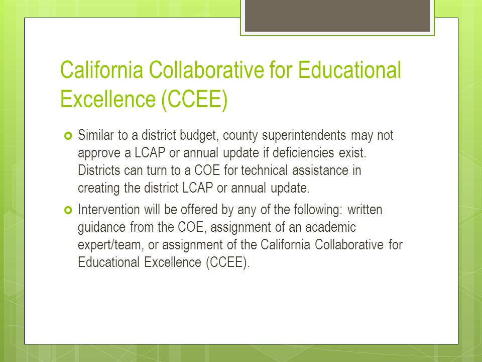 California Collaborative for Educational Excellence (CCEE)  Similar to a district budget, county superintendents may not approve a LCAP or annual update if deficiencies exist.