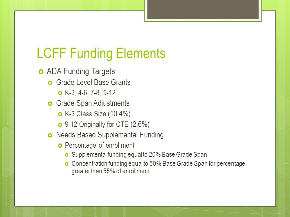 LCFF Funding Elements  ADA Funding Targets  Grade Level Base Grants  K-3, 4-6, 7-8, 9-12  Grade Span Adjustments  K-3 Class Size (10.4%)  9-12 Originally for CTE (2.6%)  Needs Based Supplemental Funding  Percentage of enrollment  Supplemental funding equal to 20% Base Grade Span  Concentration funding equal to 50% Base Grade Span for percentage greater than 55% of enrollment