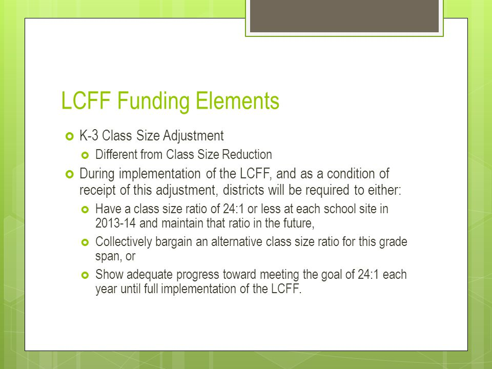 LCFF Funding Elements  K-3 Class Size Adjustment  Different from Class Size Reduction  During implementation of the LCFF, and as a condition of receipt of this adjustment, districts will be required to either:  Have a class size ratio of 24:1 or less at each school site in 2013-14 and maintain that ratio in the future,  Collectively bargain an alternative class size ratio for this grade span, or  Show adequate progress toward meeting the goal of 24:1 each year until full implementation of the LCFF.
