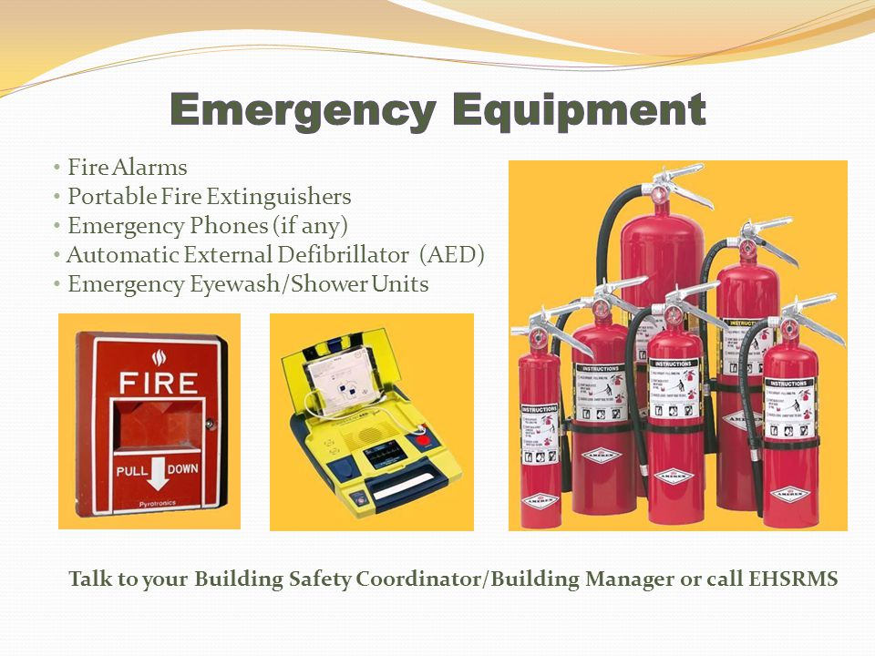 Fire Alarms Portable Fire Extinguishers Emergency Phones (if any) Automatic External Defibrillator (AED) Emergency Eyewash/Shower Units Talk to your B