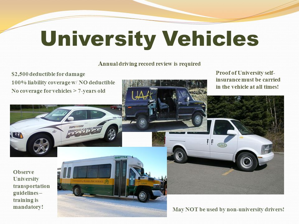University Vehicles A nnual driving record review is required $2,500 deductible for damage 100% liability coverage w/ NO deductible No coverage for ve
