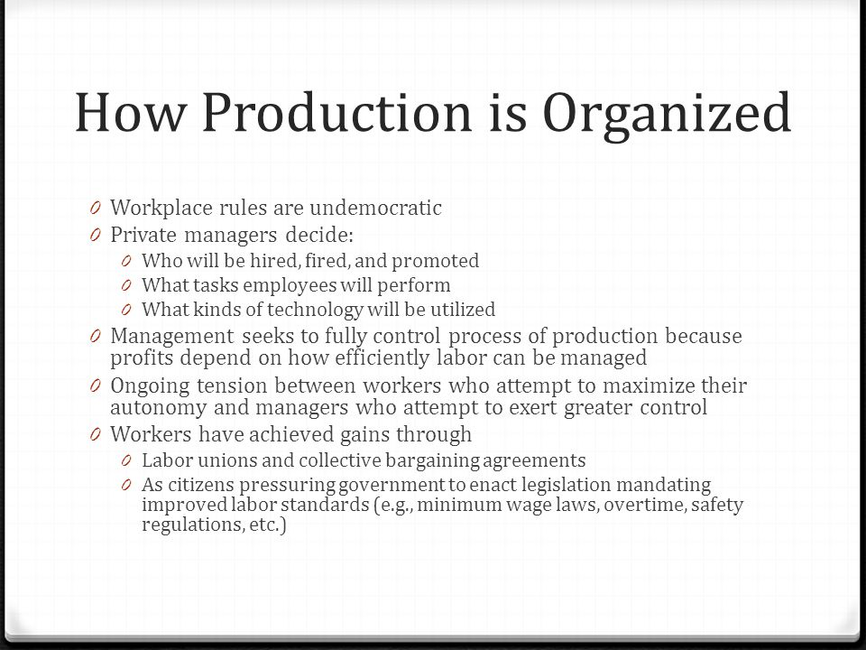 How Production is Organized 0 Workplace rules are undemocratic 0 Private managers decide: 0 Who will be hired, fired, and promoted 0 What tasks employees will perform 0 What kinds of technology will be utilized 0 Management seeks to fully control process of production because profits depend on how efficiently labor can be managed 0 Ongoing tension between workers who attempt to maximize their autonomy and managers who attempt to exert greater control 0 Workers have achieved gains through 0 Labor unions and collective bargaining agreements 0 As citizens pressuring government to enact legislation mandating improved labor standards (e.g., minimum wage laws, overtime, safety regulations, etc.)