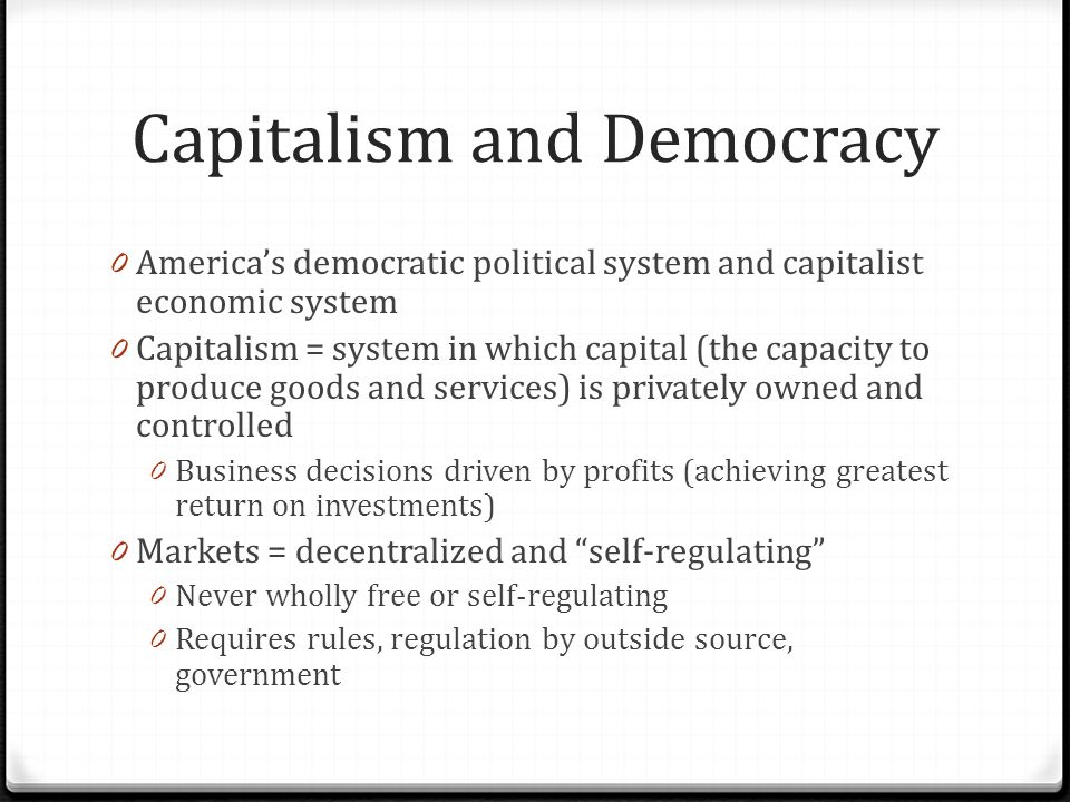 Capitalism and Democracy 0 America's democratic political system and capitalist economic system 0 Capitalism = system in which capital (the capacity to produce goods and services) is privately owned and controlled 0 Business decisions driven by profits (achieving greatest return on investments) 0 Markets = decentralized and self-regulating 0 Never wholly free or self-regulating 0 Requires rules, regulation by outside source, government