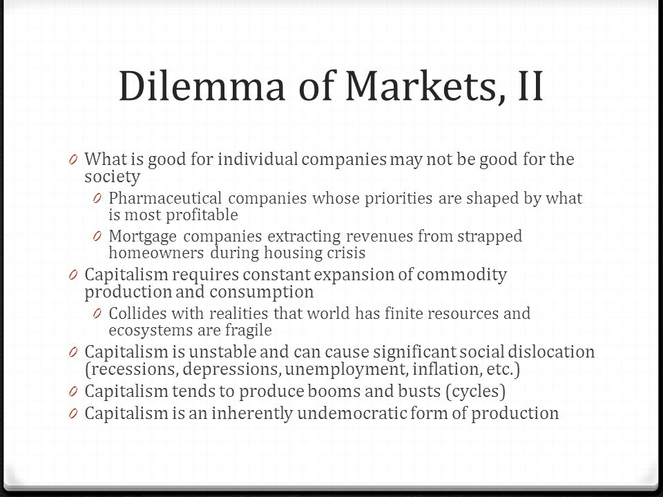 Dilemma of Markets, II 0 What is good for individual companies may not be good for the society 0 Pharmaceutical companies whose priorities are shaped by what is most profitable 0 Mortgage companies extracting revenues from strapped homeowners during housing crisis 0 Capitalism requires constant expansion of commodity production and consumption 0 Collides with realities that world has finite resources and ecosystems are fragile 0 Capitalism is unstable and can cause significant social dislocation (recessions, depressions, unemployment, inflation, etc.) 0 Capitalism tends to produce booms and busts (cycles) 0 Capitalism is an inherently undemocratic form of production