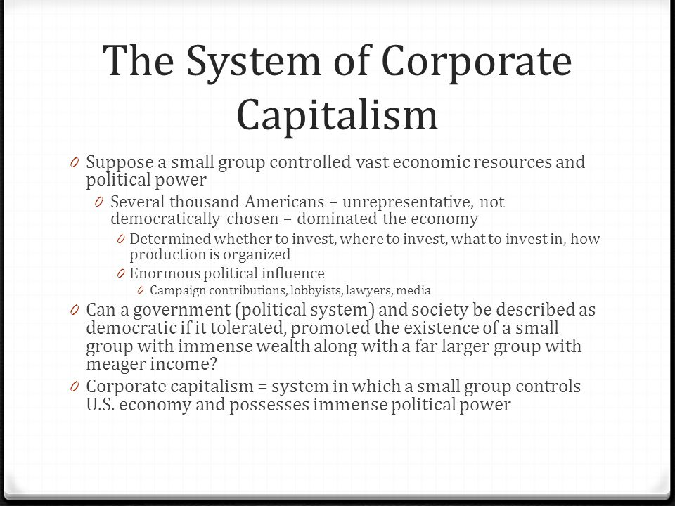 The System of Corporate Capitalism 0 Suppose a small group controlled vast economic resources and political power 0 Several thousand Americans – unrepresentative, not democratically chosen – dominated the economy 0 Determined whether to invest, where to invest, what to invest in, how production is organized 0 Enormous political influence 0 Campaign contributions, lobbyists, lawyers, media 0 Can a government (political system) and society be described as democratic if it tolerated, promoted the existence of a small group with immense wealth along with a far larger group with meager income.