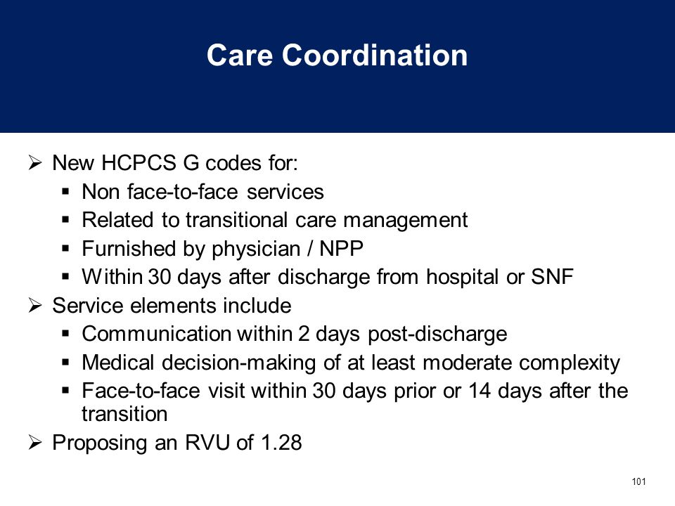 101 Care Coordination  New HCPCS G codes for:  Non face-to-face services  Related to transitional care management  Furnished by physician / NPP 