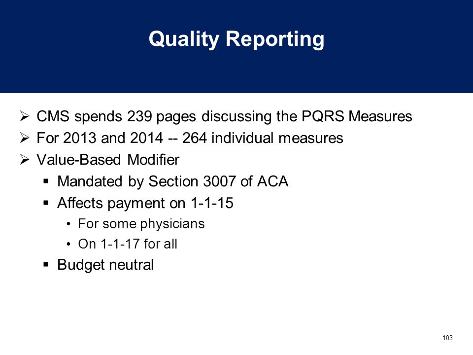 103 Quality Reporting  CMS spends 239 pages discussing the PQRS Measures  For 2013 and 2014 -- 264 individual measures  Value-Based Modifier  Mand