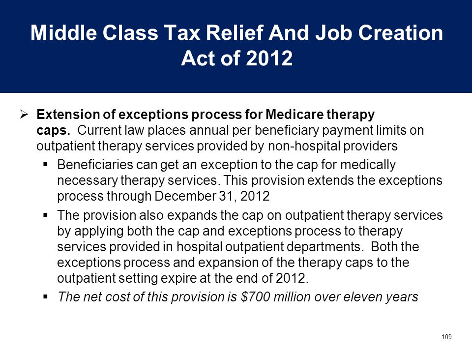 109 Middle Class Tax Relief And Job Creation Act of 2012  Extension of exceptions process for Medicare therapy caps. Current law places annual per be