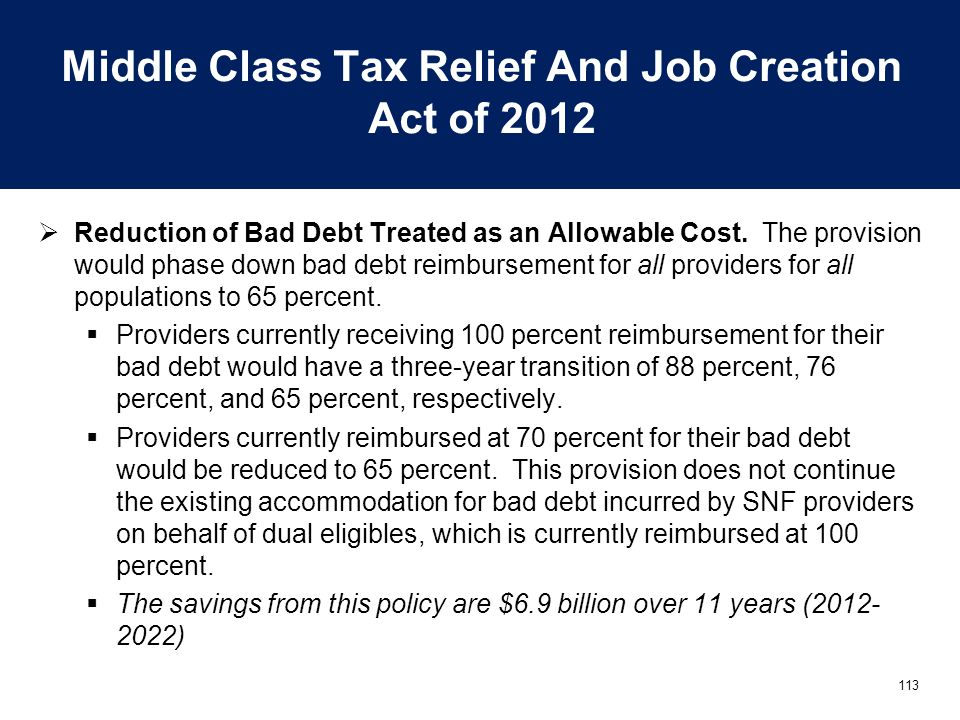 113 Middle Class Tax Relief And Job Creation Act of 2012  Reduction of Bad Debt Treated as an Allowable Cost. The provision would phase down bad debt
