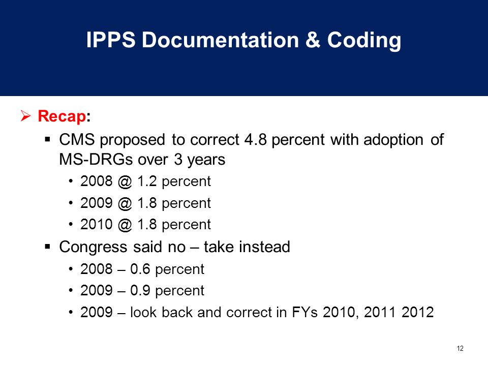 12 IPPS Documentation & Coding  Recap:  CMS proposed to correct 4.8 percent with adoption of MS-DRGs over 3 years 2008 @ 1.2 percent 2009 @ 1.8 perc