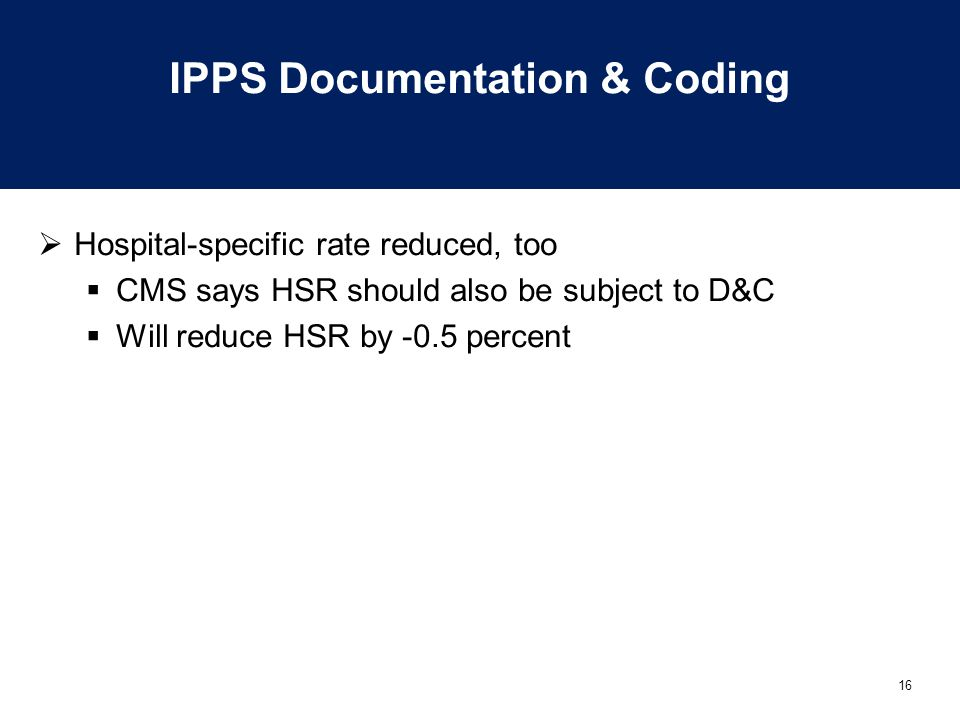 16 IPPS Documentation & Coding  Hospital-specific rate reduced, too  CMS says HSR should also be subject to D&C  Will reduce HSR by -0.5 percent