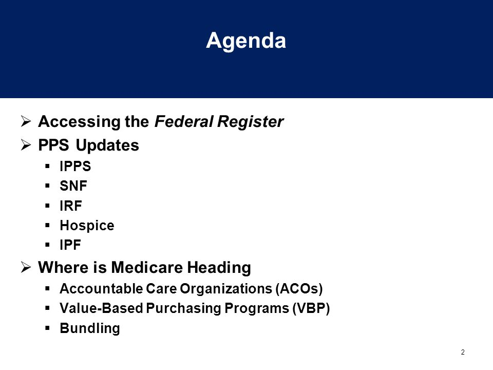 2 Agenda  Accessing the Federal Register  PPS Updates  IPPS  SNF  IRF  Hospice  IPF  Where is Medicare Heading  Accountable Care Organization