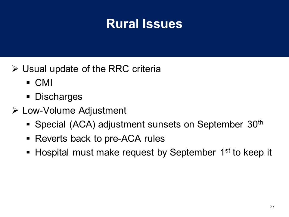 27 Rural Issues  Usual update of the RRC criteria  CMI  Discharges  Low-Volume Adjustment  Special (ACA) adjustment sunsets on September 30 th 