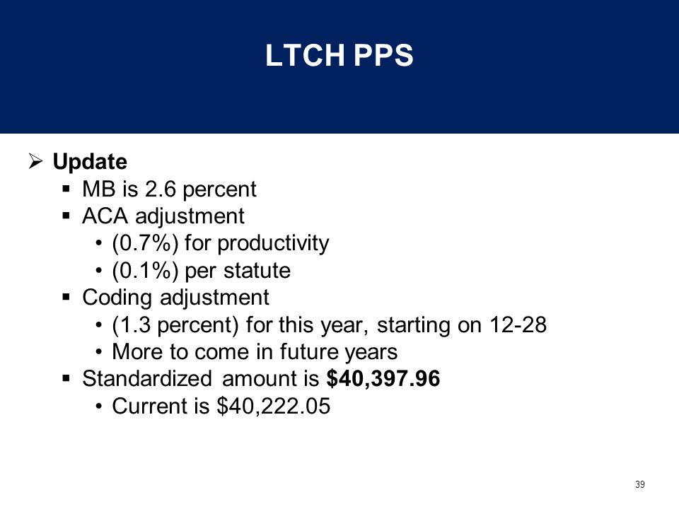 39 LTCH PPS  Update  MB is 2.6 percent  ACA adjustment (0.7%) for productivity (0.1%) per statute  Coding adjustment (1.3 percent) for this year,