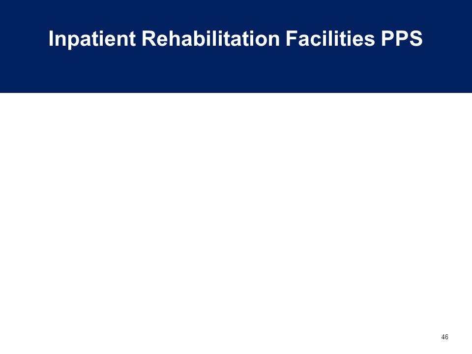 46 Inpatient Rehabilitation Facilities PPS