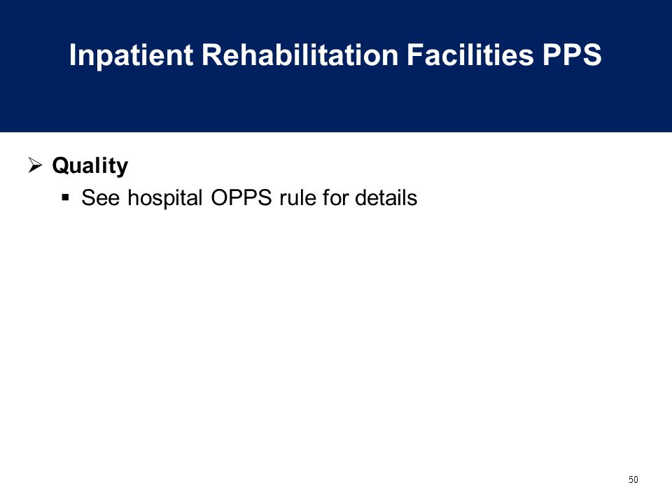 50 Inpatient Rehabilitation Facilities PPS  Quality  See hospital OPPS rule for details
