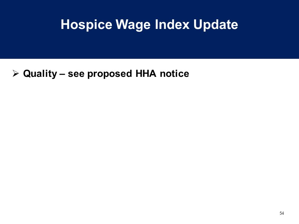 54 Hospice Wage Index Update  Quality – see proposed HHA notice