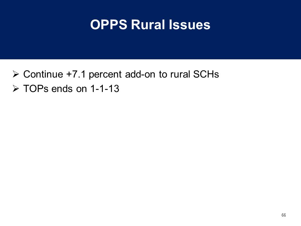 66 OPPS Rural Issues  Continue +7.1 percent add-on to rural SCHs  TOPs ends on 1-1-13