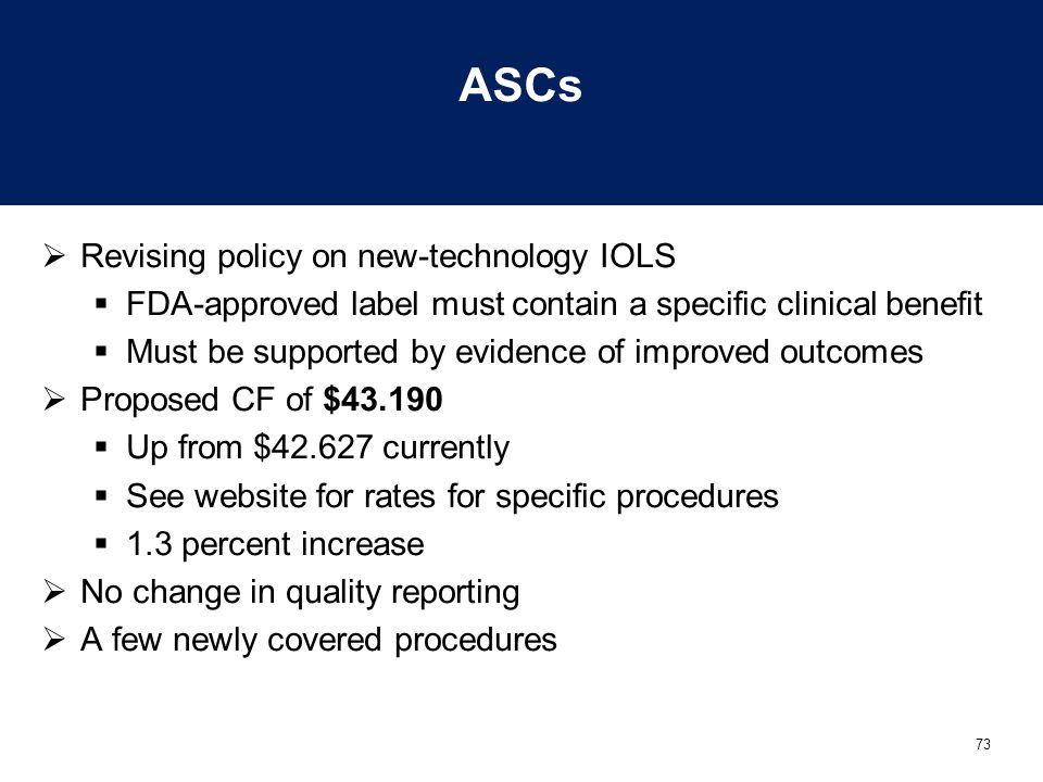 73 ASCs  Revising policy on new-technology IOLS  FDA-approved label must contain a specific clinical benefit  Must be supported by evidence of impr