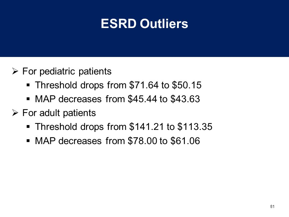 81 ESRD Outliers  For pediatric patients  Threshold drops from $71.64 to $50.15  MAP decreases from $45.44 to $43.63  For adult patients  Thresho