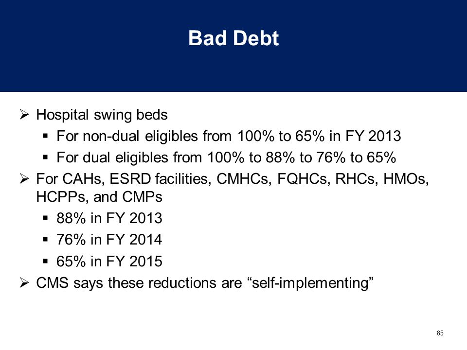 85 Bad Debt  Hospital swing beds  For non-dual eligibles from 100% to 65% in FY 2013  For dual eligibles from 100% to 88% to 76% to 65%  For CAHs,