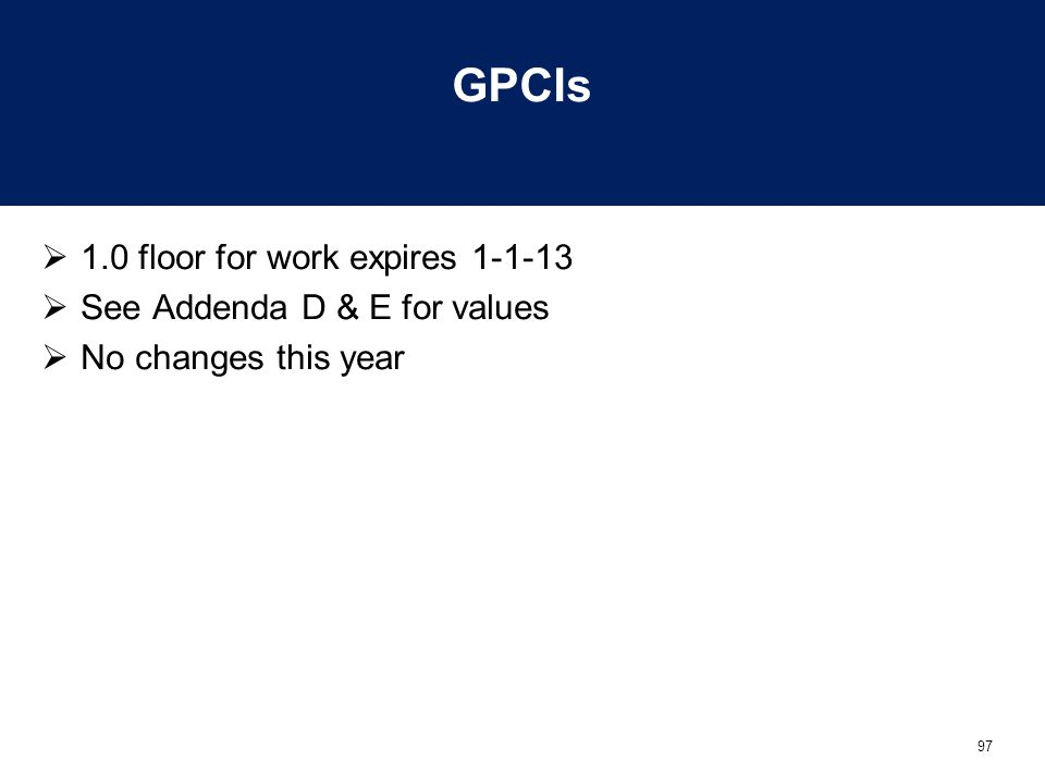 97 GPCIs  1.0 floor for work expires 1-1-13  See Addenda D & E for values  No changes this year