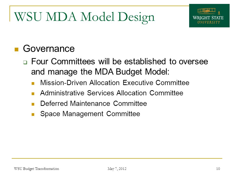 WSU MDA Model Design Governance  Four Committees will be established to oversee and manage the MDA Budget Model: Mission-Driven Allocation Executive Committee Administrative Services Allocation Committee Deferred Maintenance Committee Space Management Committee WSU Budget Transformation May 7, 2012 10