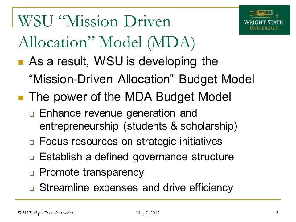 WSU Mission-Driven Allocation Model (MDA) As a result, WSU is developing the Mission-Driven Allocation Budget Model The power of the MDA Budget Model  Enhance revenue generation and entrepreneurship (students & scholarship)  Focus resources on strategic initiatives  Establish a defined governance structure  Promote transparency  Streamline expenses and drive efficiency WSU Budget Transformation May 7, 2012 5