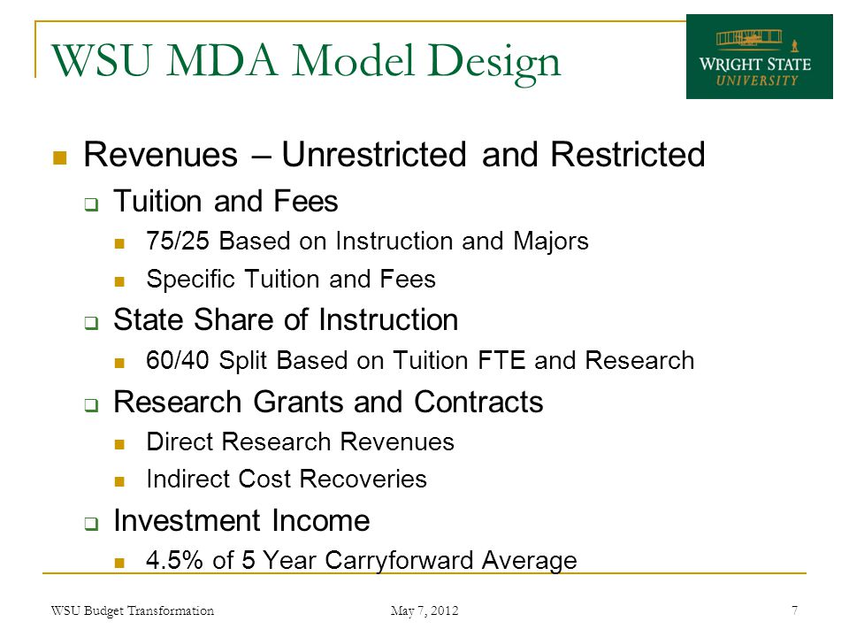 WSU MDA Model Design Revenues – Unrestricted and Restricted  Tuition and Fees 75/25 Based on Instruction and Majors Specific Tuition and Fees  State Share of Instruction 60/40 Split Based on Tuition FTE and Research  Research Grants and Contracts Direct Research Revenues Indirect Cost Recoveries  Investment Income 4.5% of 5 Year Carryforward Average WSU Budget Transformation May 7, 2012 7