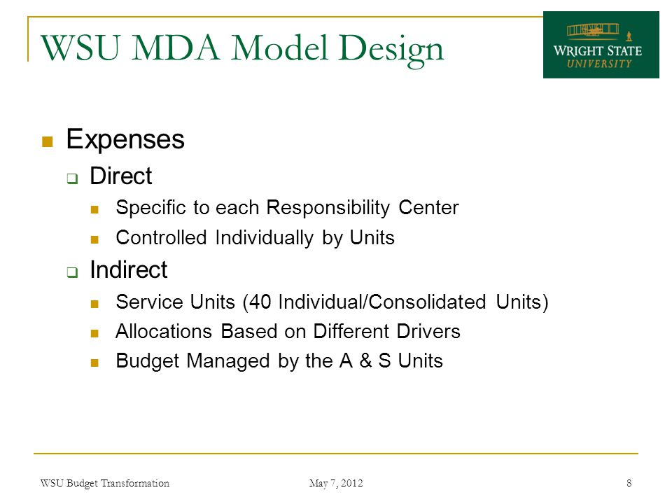 WSU MDA Model Design Expenses  Direct Specific to each Responsibility Center Controlled Individually by Units  Indirect Service Units (40 Individual/Consolidated Units) Allocations Based on Different Drivers Budget Managed by the A & S Units WSU Budget Transformation May 7, 2012 8