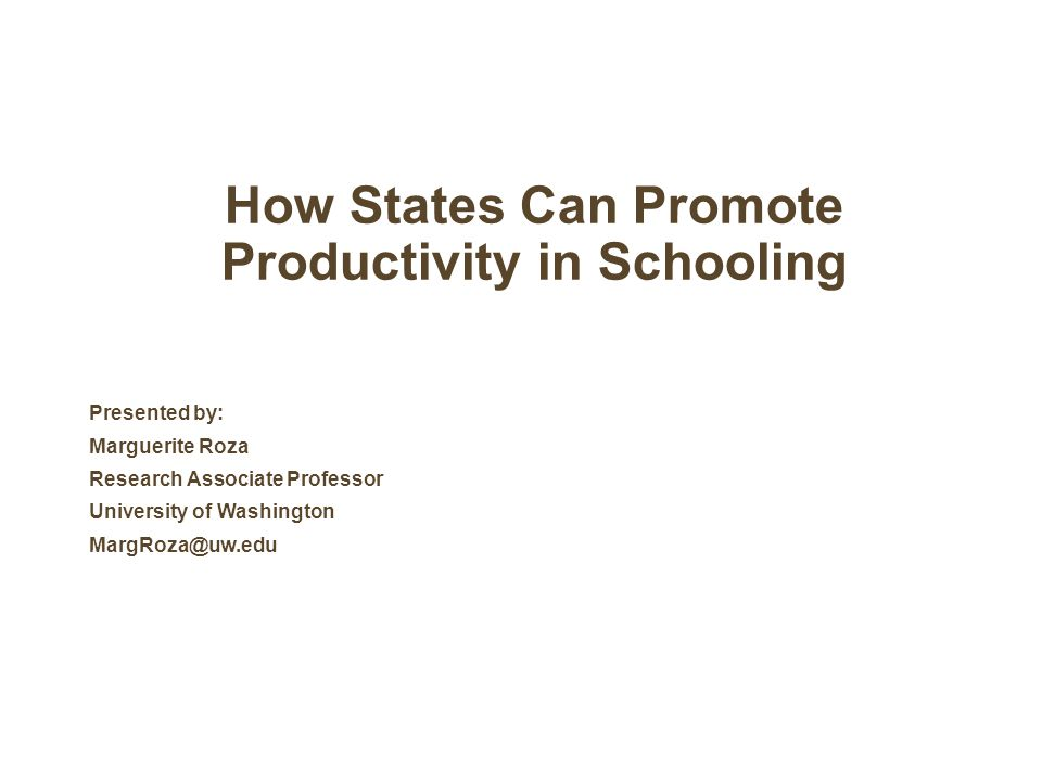 How States Can Promote Productivity in Schooling Presented by: Marguerite Roza Research Associate Professor University of Washington MargRoza@uw.edu