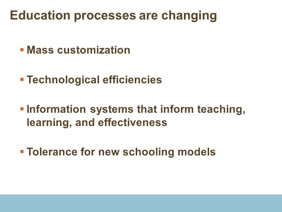 Education processes are changing  Mass customization  Technological efficiencies  Information systems that inform teaching, learning, and effective