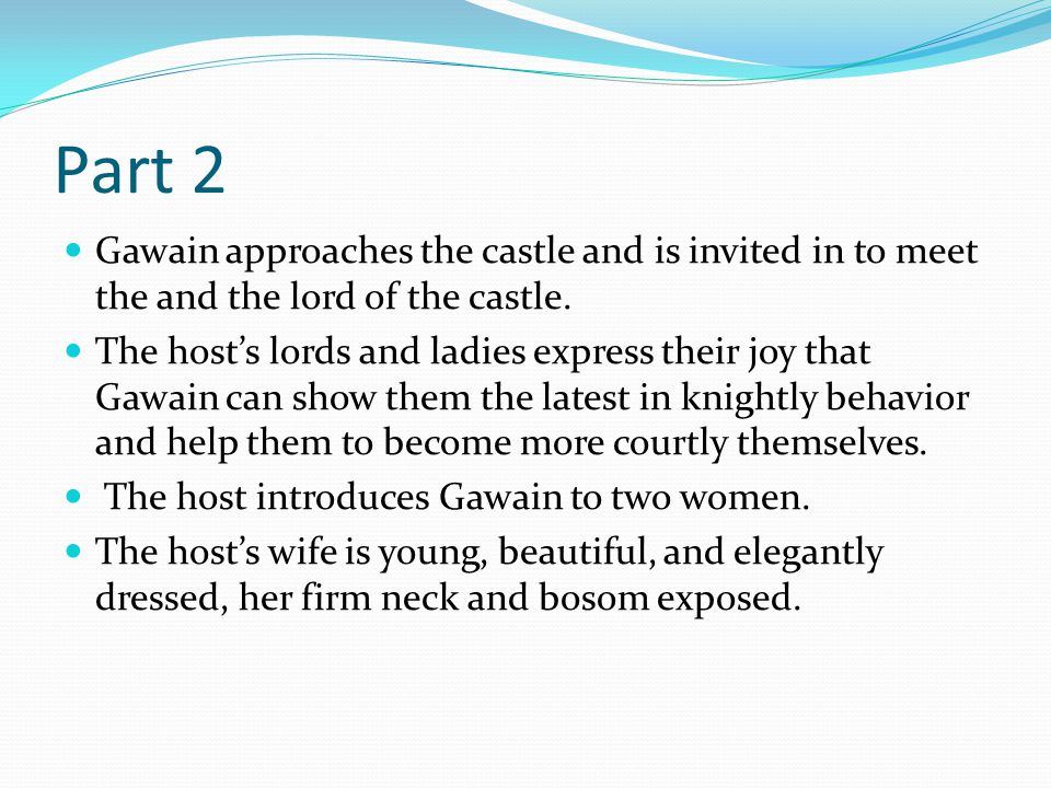Part 2 Gawain approaches the castle and is invited in to meet the and the lord of the castle. The host's lords and ladies express their joy that Gawai