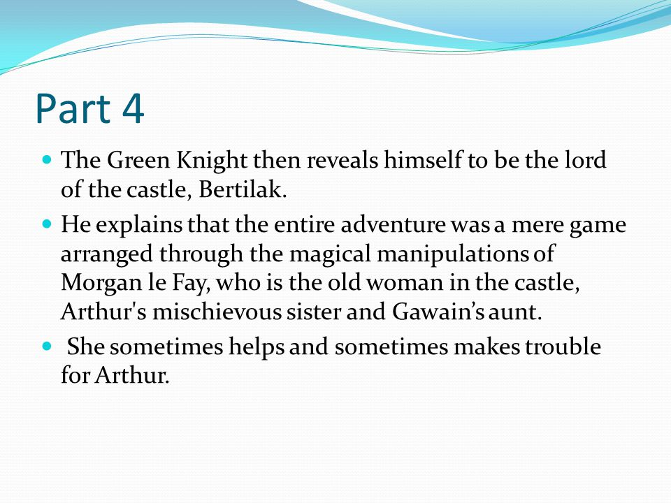 Part 4 The Green Knight then reveals himself to be the lord of the castle, Bertilak. He explains that the entire adventure was a mere game arranged th