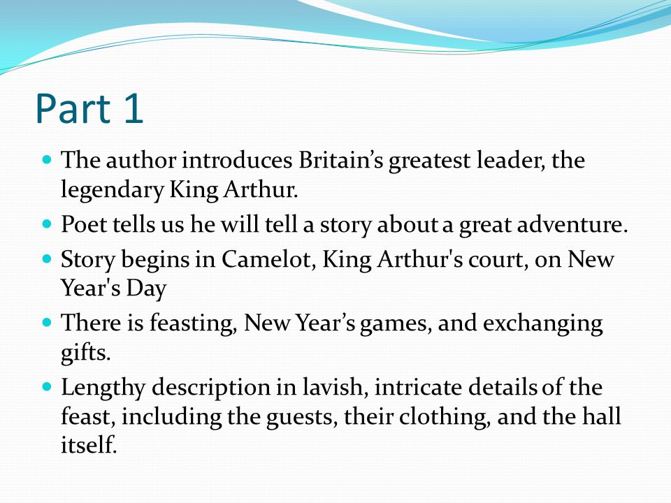 Part 1 The author introduces Britain's greatest leader, the legendary King Arthur. Poet tells us he will tell a story about a great adventure. Story b
