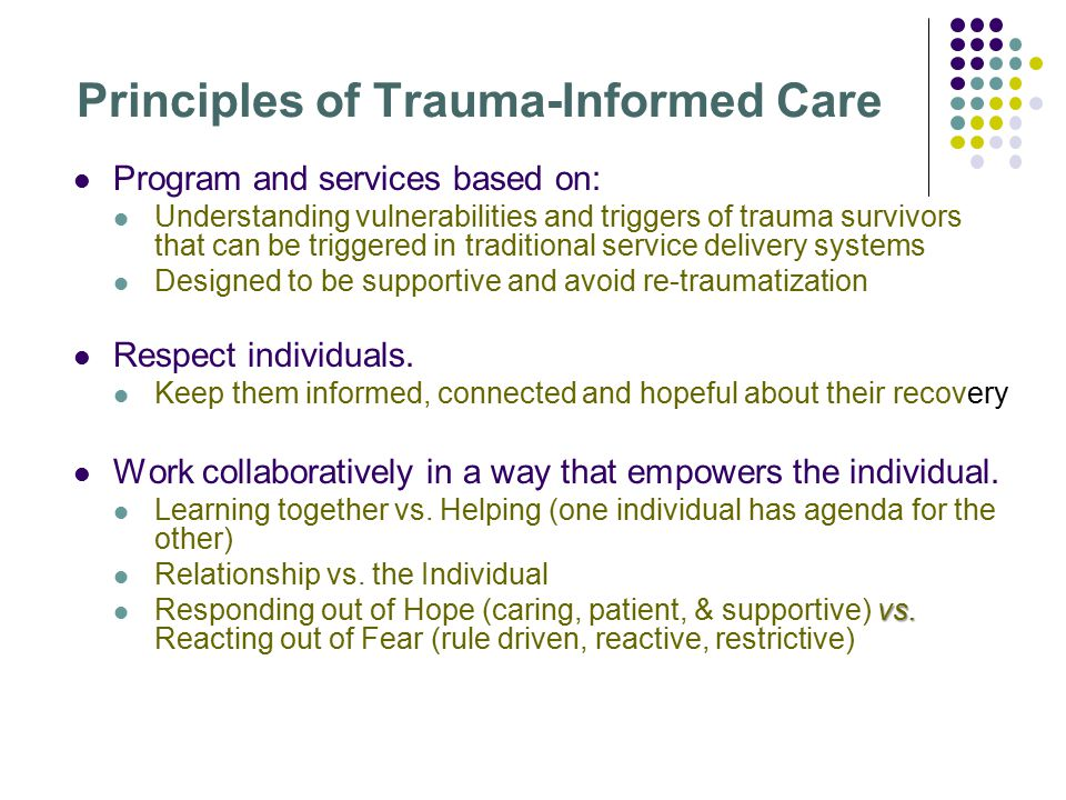 Principles of Trauma-Informed Care Program and services based on: Understanding vulnerabilities and triggers of trauma survivors that can be triggered