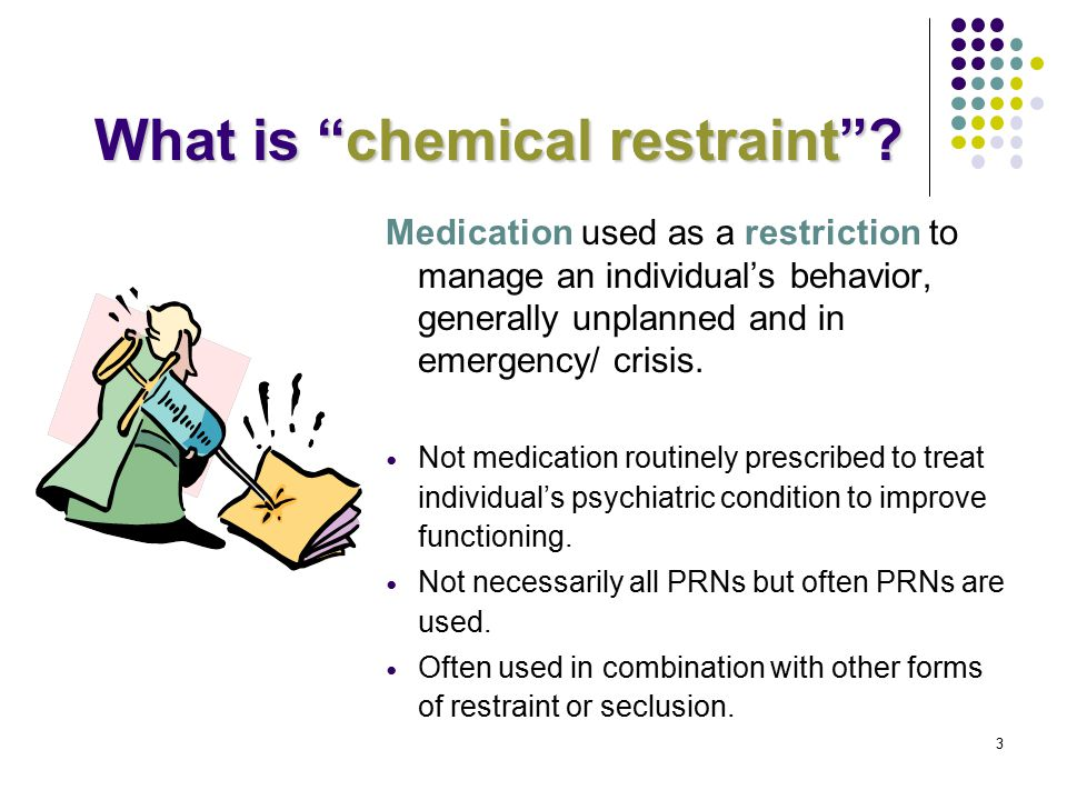 "What is ""chemical restraint""? Medication used as a restriction to manage an individual's behavior, generally unplanned and in emergency/ crisis. Not m"