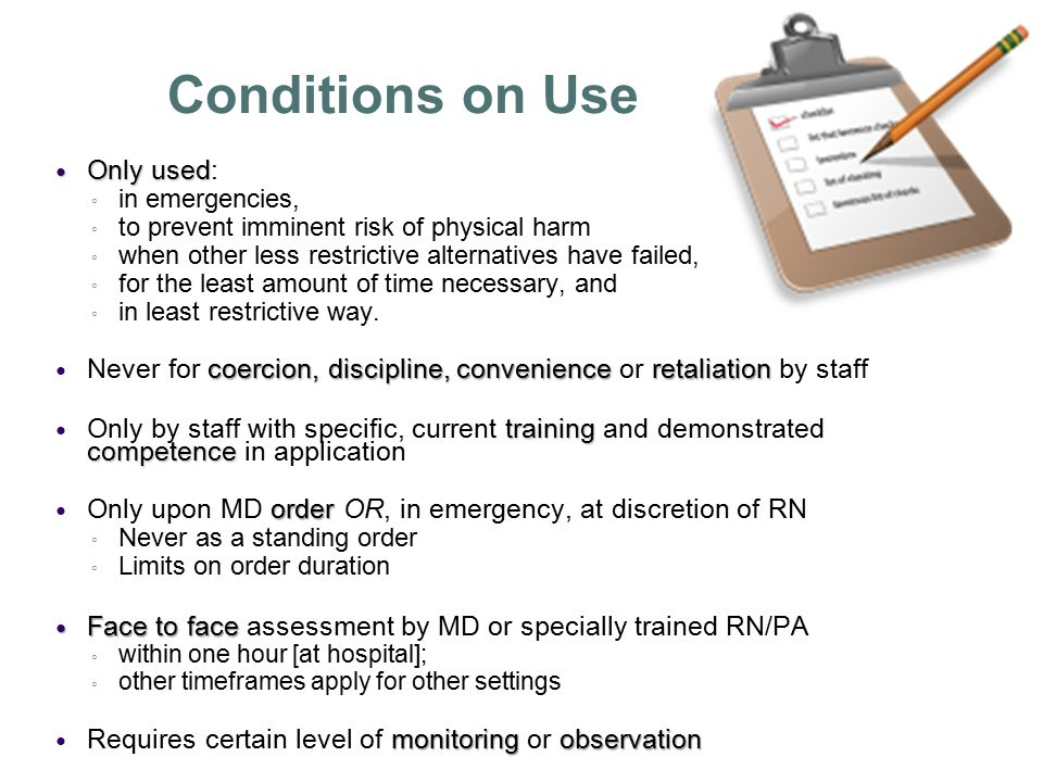 Conditions on Use Only used Only used: ◦ in emergencies, ◦ to prevent imminent risk of physical harm ◦ when other less restrictive alternatives have failed, ◦ for the least amount of time necessary, and ◦ in least restrictive way.
