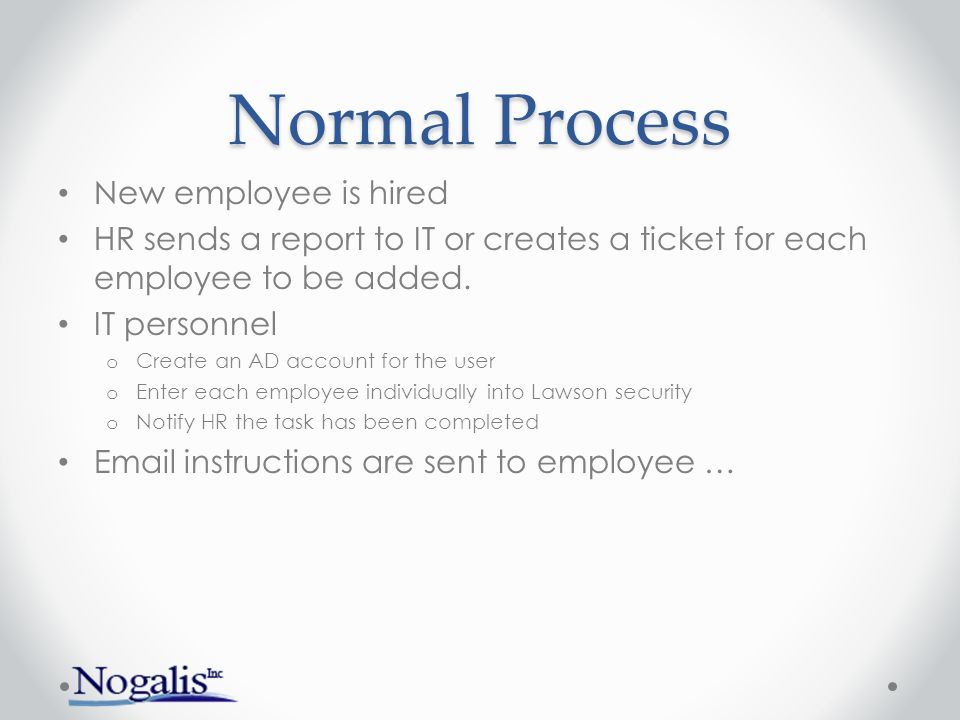Normal Process New employee is hired HR sends a report to IT or creates a ticket for each employee to be added.