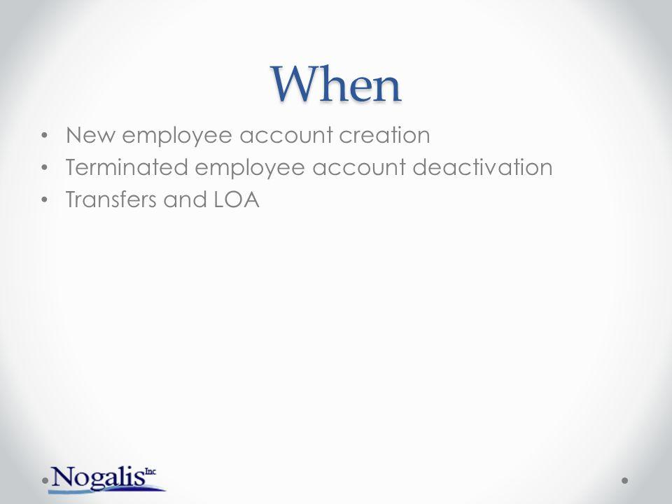 When New employee account creation Terminated employee account deactivation Transfers and LOA