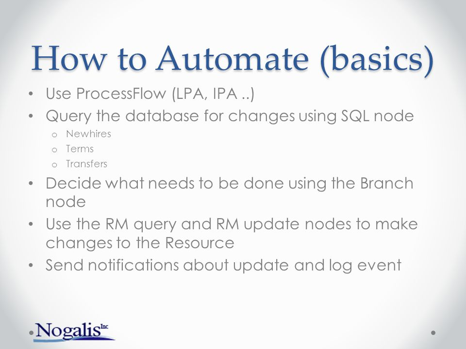 How to Automate (basics) Use ProcessFlow (LPA, IPA..) Query the database for changes using SQL node o Newhires o Terms o Transfers Decide what needs to be done using the Branch node Use the RM query and RM update nodes to make changes to the Resource Send notifications about update and log event